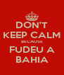 DON'T KEEP CALM BECAUSE FUDEU A BAHIA - Personalised Poster A4 size