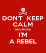 DON'T  KEEP CALM BECAUSE I'M A REBEL - Personalised Poster A4 size
