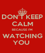 DON'T KEEP CALM BECAUSE I'M WATCHING YOU  - Personalised Poster A4 size