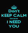 Don't KEEP CALM because I NEED YOU - Personalised Poster A4 size