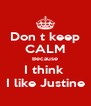 Don t keep CALM Because I think  I like Justine - Personalised Poster A4 size