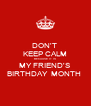 DON'T  KEEP CALM BECAUSE IT IS MY FRIEND'S  BIRTHDAY  MONTH  - Personalised Poster A4 size