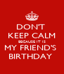 DON'T  KEEP CALM BECAUSE IT IS MY FRIEND'S  BIRTHDAY  - Personalised Poster A4 size