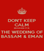 DON'T KEEP CALM BECAUSE IT IS THE WEDDING OF BASSAM & EMAN - Personalised Poster A4 size