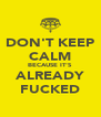 DON'T KEEP CALM BECAUSE IT'S ALREADY FUCKED - Personalised Poster A4 size