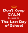 Don't Keep CALM Because it's  The Last Day of School - Personalised Poster A4 size