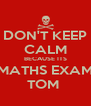 DON'T KEEP CALM BECAUSE ITS MATHS EXAM TOM  - Personalised Poster A4 size