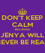 DON'T KEEP CALM BECAUSE JENYA WILL NEVER BE REAL - Personalised Poster A4 size