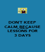 DON`T KEEP CALM BECAUSE SO THERE ARE LESSONS FOR 3 DAYS - Personalised Poster A4 size