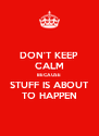 DON'T KEEP CALM BECAUSE STUFF IS ABOUT TO HAPPEN - Personalised Poster A4 size