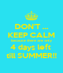 DON'T ... KEEP CALM because there are only 4 days left  till SUMMER!! - Personalised Poster A4 size