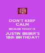 DON'T KEEP CALM BECAUSE TODAY IS JUSTIN BIEBER'S 18th BIRTHDAY! - Personalised Poster A4 size