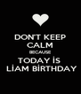 DON'T KEEP CALM BECAUSE TODAY İS   LİAM BİRTHDAY - Personalised Poster A4 size