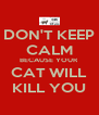 DON'T KEEP CALM BECAUSE YOUR CAT WILL KILL YOU - Personalised Poster A4 size