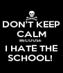 DON'T KEEP CALM BECOUSE  I HATE THE SCHOOL!  - Personalised Poster A4 size