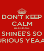 DON'T KEEP CALM BECOUSE SHINEE'S SO CURIOUS YEAAH! - Personalised Poster A4 size