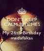 DON'T KEEP CALM BITCHES it's My 26th Birthday madafakas - Personalised Poster A4 size
