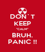 "DON`T KEEP ""CALM"" BRUH. PANIC !! - Personalised Poster A4 size"