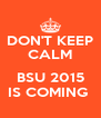 DON'T KEEP CALM  BSU 2015 IS COMING  - Personalised Poster A4 size