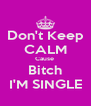 Don't Keep CALM Cause  Bitch I'M SINGLE - Personalised Poster A4 size