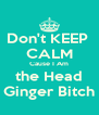 Don't KEEP  CALM Cause I Am the Head Ginger Bitch - Personalised Poster A4 size