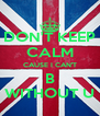 DON'T KEEP CALM CAUSE I CAN'T B WITHOUT U - Personalised Poster A4 size