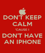 DON'T KEEP CALM 'CAUSE I DON'T HAVE AN IPHONE - Personalised Poster A4 size