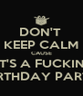 DON'T  KEEP CALM CAUSE IT'S A FUCKIN' BIRTHDAY PARTY - Personalised Poster A4 size