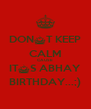 DON^T KEEP CALM CAUSE IT^S ABHAY BIRTHDAY...;) - Personalised Poster A4 size