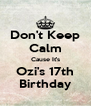 Don't Keep Calm Cause It's Ozi's 17th Birthday - Personalised Poster A4 size