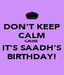 DON'T KEEP CALM CAUSE  IT'S SAADH'S BIRTHDAY! - Personalised Poster A4 size