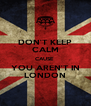 DON'T KEEP CALM CAUSE  YOU AREN'T IN LONDON - Personalised Poster A4 size