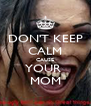 DON'T KEEP CALM CAUSE YOUR  MOM - Personalised Poster A4 size