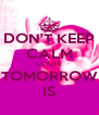 DON'T KEEP CALM COUSE TOMORROW IS - Personalised Poster A4 size
