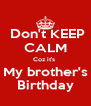 Don't KEEP CALM Coz it's  My brother's Birthday - Personalised Poster A4 size