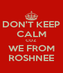 DON'T KEEP CALM COZ WE FROM ROSHNEE - Personalised Poster A4 size