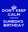 DON'T KEEP CALM CUZ IT'S SUMEDH'S  BIRTHDAY - Personalised Poster A4 size