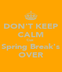 DON'T KEEP CALM Cuz  Spring Break's OVER - Personalised Poster A4 size