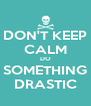 DON'T KEEP CALM DO SOMETHING DRASTIC - Personalised Poster A4 size