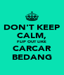 DON'T KEEP CALM, FLIP OUT LIKE CARCAR BEDANG - Personalised Poster A4 size