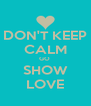 DON'T KEEP CALM GO  SHOW LOVE - Personalised Poster A4 size