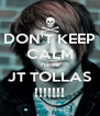 DON'T KEEP CALM HE IS JT TOLLAS !!!!!!! - Personalised Poster A4 size