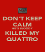DON'T KEEP CALM HE'S BLOODY KILLED MY QUATTRO - Personalised Poster A4 size