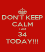 DON'T KEEP CALM I AM 34 TODAY!!! - Personalised Poster A4 size