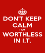 DON'T KEEP CALM I AM  WORTHLESS IN I.T. - Personalised Poster A4 size