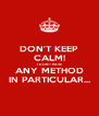 DON'T KEEP CALM! I DON'T HAVE ANY METHOD IN PARTICULAR... - Personalised Poster A4 size