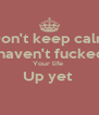 Don't keep calm I haven't fucked  Your life  Up yet   - Personalised Poster A4 size