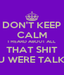DON'T KEEP CALM I HEARD ABOUT ALL THAT SHIT YOU WERE TALKING - Personalised Poster A4 size