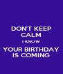 DON'T KEEP CALM I KNOW YOUR BIRTHDAY IS COMING - Personalised Poster A4 size