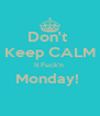 Don't  Keep CALM It Fuck'n  Monday!   - Personalised Poster A4 size